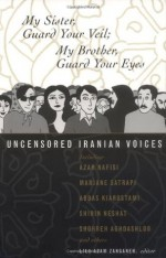 My Sister, Guard Your Veil; My Brother, Guard Your Eyes: Uncensored Iranian Voices - Azar Nafisi, Marjane Satrapi, Abbas Kiarostami, Shirin Neshat, Shohreh Aghdashloo, Lila Azam Zanganeh
