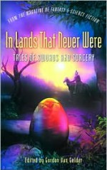 In Lands That Never Were: Tales of Swords and Sorcery from The Magazine of Fantasy & Science Fiction - Gordon Van Gelder, Robert E. Howard, Phyllis Eisenstein, Ursula K. Le Guin, Jeffrey Ford, L. Sprague de Camp, John Morressy, Fritz Leiber, R. Garcia y. Robertson, Pat Murphy, C.C. Finlay, Ellen Kushner, Chris Willrich, Yoon Ha Lee