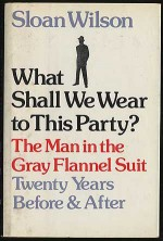 What Shall We Wear to This Party?: The Man in the Gray Flannel Suit Twenty Years Before & After - Sloan Wilson