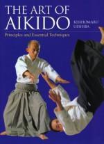 The Art of Aikido: Principles and Essential Techniques - Kisshomaru Ueshiba, John Stevens, Moriteru Ueshiba