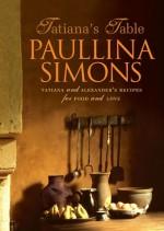 Tatiana's Table: Tatiana And Alexander's Life Of Food And Love - Paullina Simons