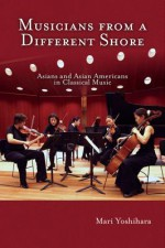 Musicians from a Different Shore: Asians and Asian Americans in Classical Music - Mari Yoshihara