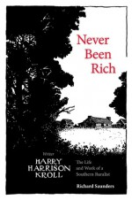 Never Been Rich: The Life and Work of a Southern Ruralist Writer, Harry Harrison Kroll - Richard Saunders