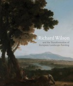 Richard Wilson and the Transformation of European Landscape Painting - Martin Postle