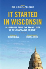 It Started in Wisconsin: Dispatches from the Front Lines of the New Labor Protest - Mari Jo Buhle, Paul Buhle, John Nichols, Michael Moore