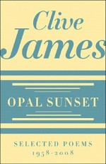 Opal Sunset: Selected Poems, 1958-2008 - Clive James