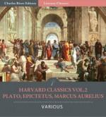 Harvard Classics Vol. 2: Plato, Epictetus, Marcus Aurelius - Charles River Editors, Plato, Charles Eliot, Epictetus, George Long, Marcus Aurelius