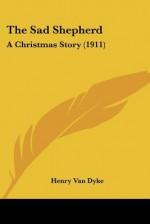 The Sad Shepherd: A Christmas Story (1911) - Henry van Dyke
