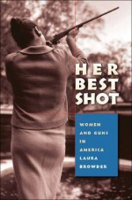 Her Best Shot: Women and Guns in America - Laura Browder
