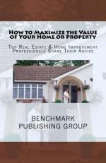 How to Maximize the Value of Your Home or Property - Top Real Estate & Home Improvement Professionals Share Their Advice - John O'Leary, Aaron Wiltshire, Bill Lutz, Jeff Harness, Van de Groenekan, John, Brian Phillips, George Saado, Neil Walker, Jon Nichols, Carolyn Weinstein
