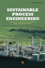 Sustainable Process Engineering: Concepts, Strategies, Evaluation and Implementation - David Brennan