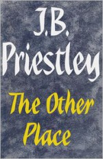 The Other Place, and Other Stories of the Same Sort - J.B. Priestley