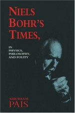 Niels Bohr's Times In Physics, Philosophy and Polity - Abraham Pais, Niels Bohr