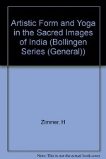Artistic Form and Yoga in the Sacred Images of India (Bollingen Series (General)) - Heinrich Zimmer, J. Michael MacKnight, Gerald Chapple, James B. Lawson