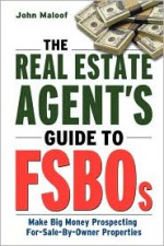 The Real Estate Agent's Guide to FSBOs: Make Big Money Prospecting For Sale By Owner Properties - John Maloof