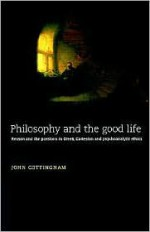 Philosophy and the Good Life: Reason and the Passions in Greek, Cartesian and Psychoanalytic Ethics - John Cottingham