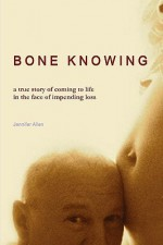 Bone Knowing: A True Story of Coming to Life in the Face of Impending Loss - Jennifer Allen