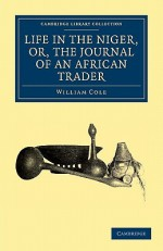 Life in the Niger, Or, the Journal of an African Trader - William Cole