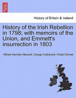 History of the Irish Rebellion in 1798; With Memoirs of the Union, and Emmett's Insurrection in 1803 - George Cruikshank, Robert Emmet, W.H. Maxwell