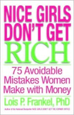Nice Girls Don't Get Rich : 75 Avoidable Mistakes Women Make with Money - Lois P. Frankel
