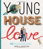 Young House Love: 243 Ways to Paint, Craft, Update & Show Your Home Some Love - Sherry Petersik, John Petersik
