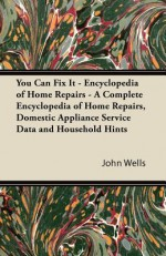 You Can Fix It - Encyclopedia of Home Repairs - A Complete Encyclopedia of Home Repairs, Domestic Appliance Service Data and Household Hints - John Wells