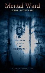 Mental Ward: Echoes of the Past - Brent Abell, Chad P. Brown, Sarah Cass, K. Trap Jones, Denzell Cooper, Jason Cordova, Lindsey Beth Goddard, Sharon L. Higa, Lockett Hollis, Joseph A. Lapin, Kimberly Lay, Alex Chase