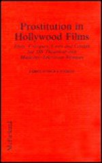 Prostitution In Hollywood Films: Plots, Critiques, Casts, And Credits For 389 Theatrical And Made For Television Releases - James Robert Parish