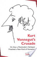 Kurt Vonnegut's Crusade, or, How a Postmodern Harlequin Preached a New Kind of Humanism - Todd Davis