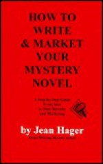 How to Write and Market Your Mystery Novel: A Step-By-Step Guide from Idea to Final Rewrite and Marketing - Jean Hager