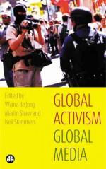 Global Activism, Global Media - Wilma De Jong, Martin Shaw, Neil Stammers