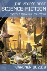 The Year's Best Science Fiction: Twenty-Third Annual Collection - Bruce Sterling, Alastair Reynolds, Stephen Baxter, Deryl Murphy, David Moles, Daryl Gregory, Chris Roberson, Dominic Green, Ken MacLeod, William Sanders, Hannu Rajaniemi, Chris Beckett, Jay Lake, Neal Asher, Steven Popkes, Mary Rosenblum, Robert Reed, Elizabeth Bear, Paol