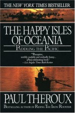Happy Isles of Oceania: Paddling the Pacific - Paul Theroux