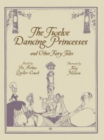 The Twelve Dancing Princesses and Other Fairy Tales - Arthur Quiller-Couch, Kay Nielsen