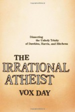 The Irrational Atheist: Dissecting the Unholy Trinity of Dawkins, Harris, and Hitchens - Vox Day