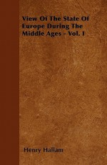 View of the State of Europe During the Middle Ages - Vol. I - Henry Hallam