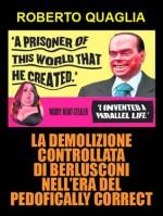 La demolizione controllata di Berlusconi nell'era del pedofically correct (Italian Edition) - Roberto Quaglia
