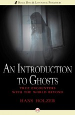 An Introduction to Ghosts: True Encounters with the World Beyond - Hans Holzer