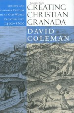 Creating Christian Granada: Society and Religious Culture in an Old-World Frontier City, 1492 1600 - David Coleman