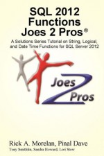 SQL 2012 Functions Joes 2 Pros: A Solutions Series Tutorial on String, Logical, and Date Time Functions for SQL Server 2012 - Rick Morelan, Pinal Dave, Tony Smithlin, Sandra Howard, Lori Stow