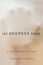 The Deepest Sense: A Cultural History of Touch - Constance Classen