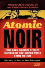 Atomic Noir: Four Dark Original Stories Inspired By Post-World War II Crime Fiction - Lou Boxer, Duane Swierczynski, Terrence P. McCauley