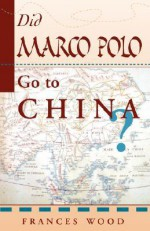 Did Marco Polo Go To China? - Frances Wood