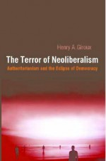 The Terror of Neoliberalism: Authoritarianism and the Eclipse of Democracy (Cultural Politics and the Promise of Democracy) - Henry A. Giroux