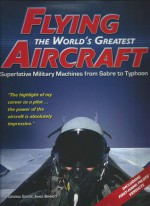 Flying The World's Greatest Aircraft Superlative Military Machines From Sabre To Typhoon - James Bennett