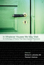 In Whatever Houses We May Visit: An Anthology of Poems That Have Inspired Physicians - Thomas Hartman, Bobbi Lurie