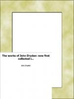 The works of John Dryden: now first collected in eighteen volumes. Illustr - John Dryden