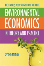Environmental Economics: In Theory & Practice, Second Edition - Nick Hanley, Ben White, Jason F. Shogren