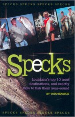 Specks : Louisiana's Top 10 Trout Destinations, and Exactly How to Fish Them Year-Round - Todd Masson