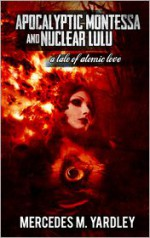 Apocalyptic Montessa and Nuclear Lulu: A Tale of Atomic Love - Mercedes M. Yardley